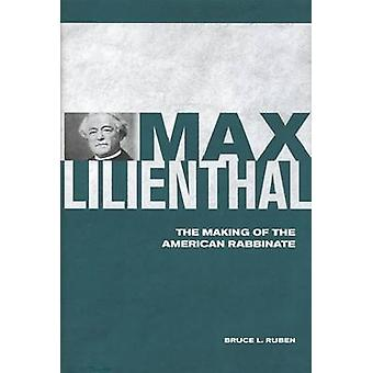 Max Lilienthal - The Making of the American Rabbinate by Bruce Ruben -