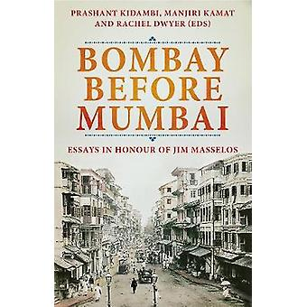 Bombay Before Mumbai - Essays in Honour of Jim Masselos by Prashant Ki