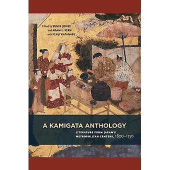 A Kamigata Anthology by Edited by Sumie Jones & Edited by Adam L Kern & Edited by Kenji Watanabe & Contributions by Harold Bolitho & Contributions by Stefania Burk & Contributions by Robert Campbell & Contributions by David