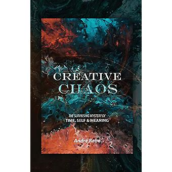 Creative Chaos - The Surprising Mystery of Time - Self - and Meaning b