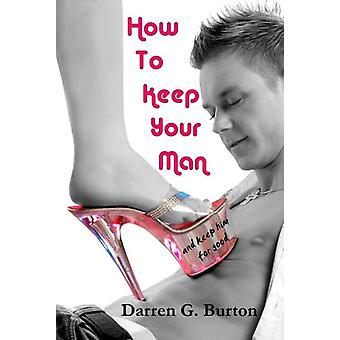 How To Keep Your Man - And Keep Him For Good by Darren G. Burton - 978