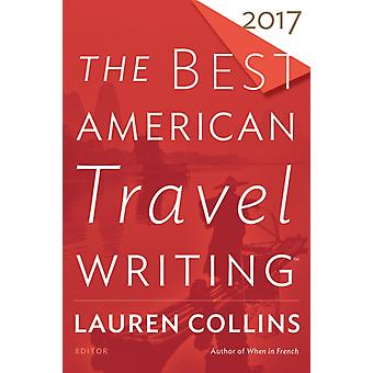 The Best American Travel Writing 2017 by Edited by Lauren Collins & Edited by Jason Wilson