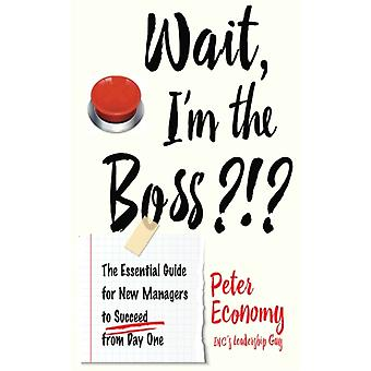 Wait Im the Boss  The Essential Guide for New Managers to Succeed from Day One by Peter Economy