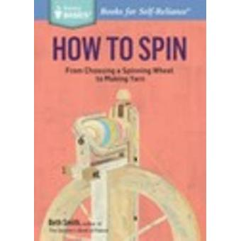 How to Spin From Choosing a Spinning Wheel to Making Yarn. A Storey BASICS Title by Smith & Beth