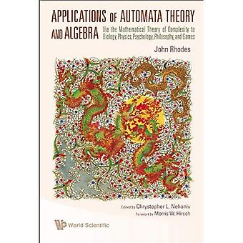Applications Of Automata Theory And Algebra: Via The Mathematical Theory Of Complexity To Biology, Physics, Psychology, Philosophy, And Games