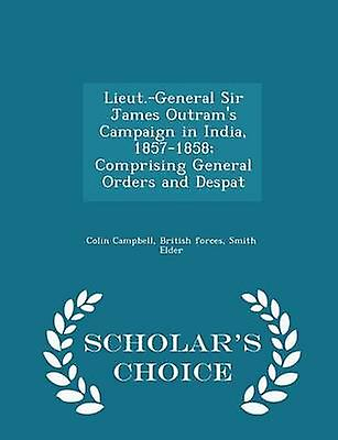 Lieut.General Sir James Outrams Campaign in India 18571858 Comprising General Orders and Despat  Scholars Choice Edition by Campbell & Colin