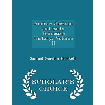 Andrew Jackson and Early Tennessee History Volume II  Scholars Choice Edition by Heiskell & Samuel Gordon