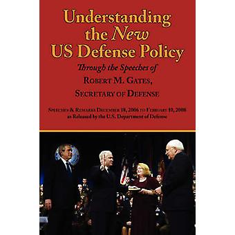 Understanding the New Us Defense Policy Through the Speeches of Robert M. Gates Secretary of Defense Speeches and Remarks December 18 2006 to Febru by Gates & Robert Michael