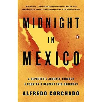 Midnight in Mexico - A Reporter's Journey Through a Country's Descent