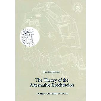 The Theory of the Alternative Erechtheion by Kristian Jeppesen - 9788
