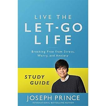 Live the LetGo Life Study Guide  Breaking Free from Stress Worry and Anxiety by Joseph Prince