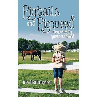 Pigtails and Pigweed Memoir of My Rural Childhood by Goebel & Iris Maria