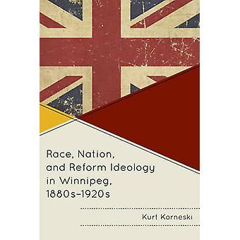 Race Nation and Reform Ideology in Winnipeg 1880s1920s by Korneski & Kurt