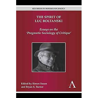 The Spirit of Luc Boltanski Essays on the Pragmatic Sociology of Critique by Susen & Simon