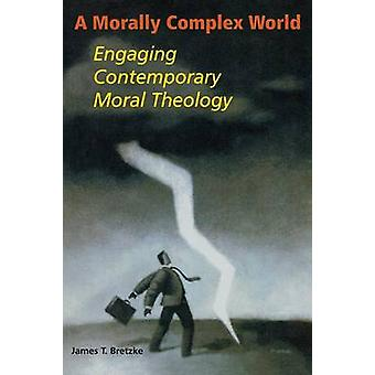 A Morally Complex World Engaging Contemporary Moral Theology by Bretzke & James T.
