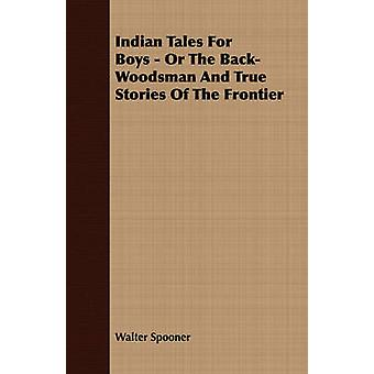 Indian Tales for Boys  Or the BackWoodsman and True Stories of the Frontier by Spooner & Walter