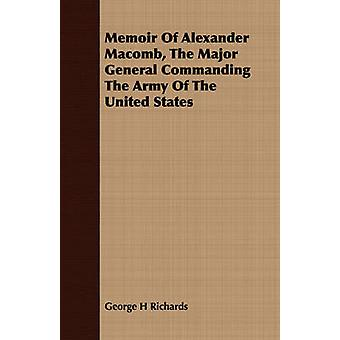 Memoir Of Alexander Macomb The Major General Commanding The Army Of The United States by Richards & George H