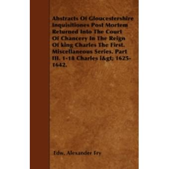 Abstracts Of Gloucestershire Inquisitiones Post Mortem Returned Into The Court Of Chancery In The Reign Of king Charles The First. Miscellaneous Series. Part III. 118 Charles igt 16251642. by Fry & Edw. Alexander