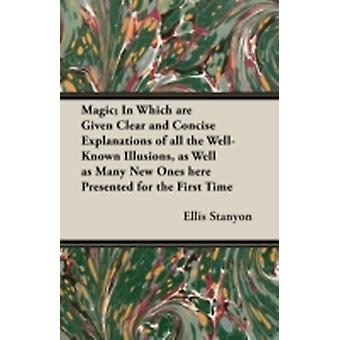 Magic In Which are Given Clear and Concise Explanations of All the WellKnown Illusions as Well as Many New Ones Here Presented for the First Time by Stanyon & Ellis