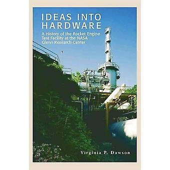 Ideas into Hardware A History of the Rocket Engine Test Facility at the NASA Glenn Research Center by Dawson & Virginia P.
