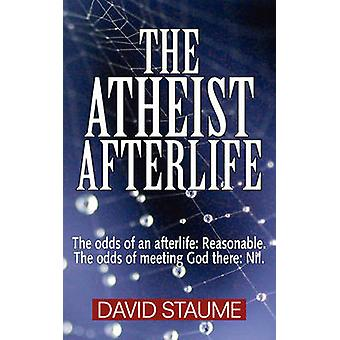 The Atheist Afterlife The odds of an afterlife  Reasonable. The odds of meeting God there  Nil. by Staume & David