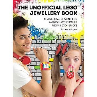 The Unofficial LEGO Jewellery Book 18 awesome designs for fashion accessories from LEGO bricks by Rogers & Prudence