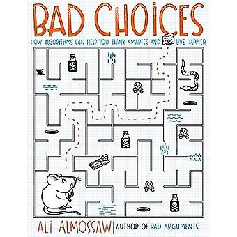Bad Choices - How Algorithms Can Help You Think Smarter and Live Happi