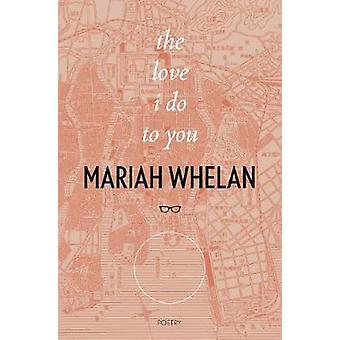 The Love I Do To You by Whelan Mariah - 9781912477876 Book