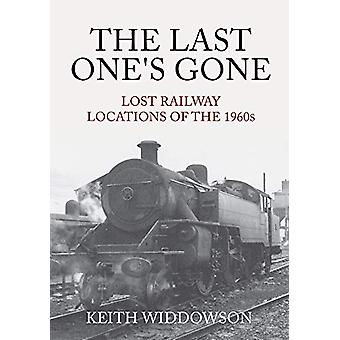 The Last One's Gone - Lost Railway Locations of the 1960s by Keith Wid