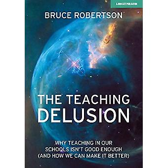 The Teaching Delusion - Why teaching in our classrooms and schools isn