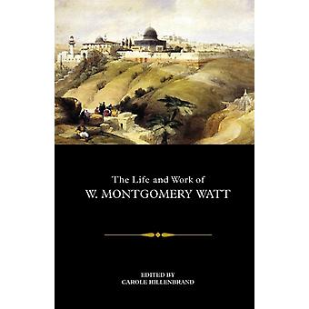 The Life and Work of W. Montgomery Watt by Edited by Carole Hillenbrand