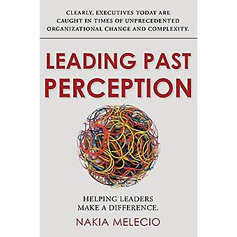 Leading Past Perception - Helping Leaders Make a Difference by Nakia M