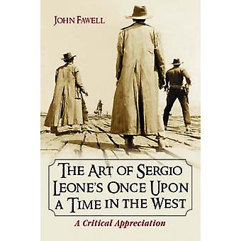 The Art of Sergio Leones Once Upon a Time in the West  A Critical Appreciation by John Fawell