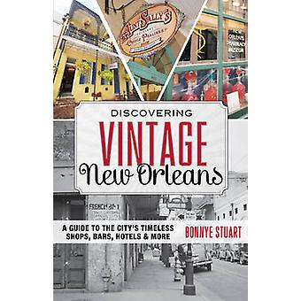 Discovering Vintage New Orleans  A Guide to the Citys Timeless Shops Bars Hotels amp More by Bonnye E Stuart