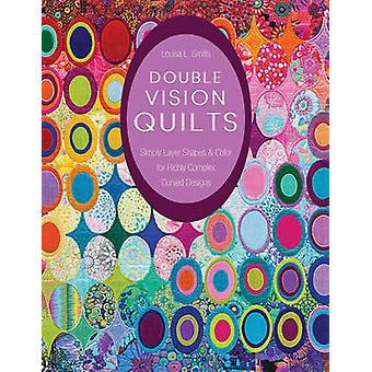 Double Vision Quilts - Simply Layer Shapes & Color for Richly Complex