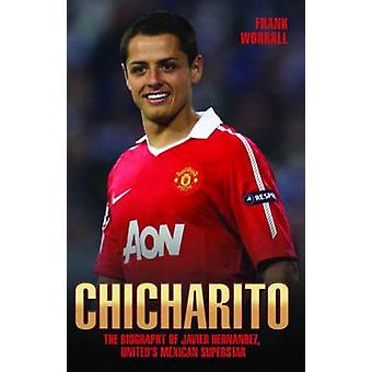 Chicharito - The Biography of Javier Hernandez - United's Mexican Supe