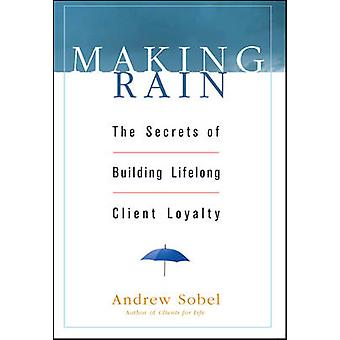 Making Rain - The Secrets of Building Lifelong Client Loyalty by Andre