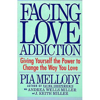 Facing Love Addiction - Giving Yourself the Power to Change the Way Yo