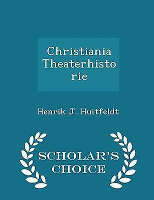 Christiania Theaterhistorie  Scholars Choice Edition by Huitfeldt & Henrik J.