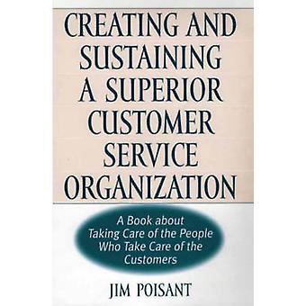 Creating and Sustaining a Superior Customer Service Organization A Book about Taking Care of the People Who Take Care of the Customers by Poisant & Jim