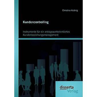 Kundencontrolling Instrumente Fur Ein Ertragswertorientiertes Kundenbeziehungsmanagement by Kuttnig & Christina