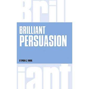Brilliant Persuasion - Everyday Techniques to Boost Your Powers of Per