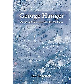 George Hanger The Life and Times of an Eccentric Nobleman by Saberton & Ian