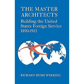 The Master Architects Building the United States Foreign Service 18901913 by Werking & Richard Hume