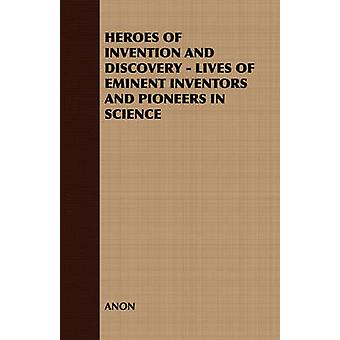 HEROES OF INVENTION AND DISCOVERY  LIVES OF EMINENT INVENTORS AND PIONEERS IN SCIENCE by ANON