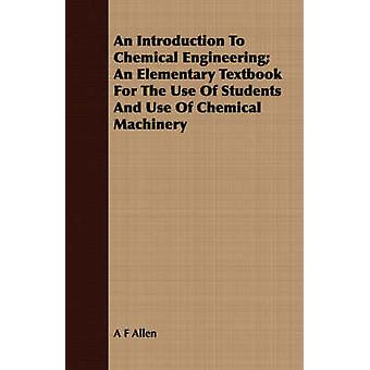An Introduction To Chemical Engineering An Elementary Textbook For The Use Of Students And Use Of Chemical Machinery by Allen & A F