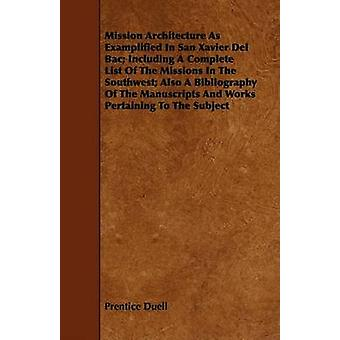 Mission Architecture As Examplified In San Xavier Del Bac Including A Complete List Of The Missions In The Southwest Also A Bibliography Of The Manuscripts And Works Pertaining To The Subject by Duell & Prentice