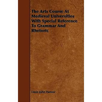 The Arts Course At Medieval Universities With Special Reference To Grammar And Rhetoric by Paetow & Louis John
