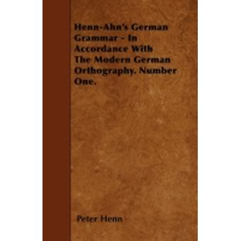 HennAhns German Grammar  In Accordance With The Modern German Orthography. Number One. by Henn & Peter