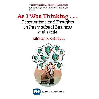 As I Was Thinking.... Observations and Thoughts on International Business and Trade by Czinkota & Michael R.